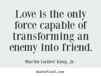 Love is the only force capable of transforming an enemy into.. Martin Luther King, Jr. great friendship sayings