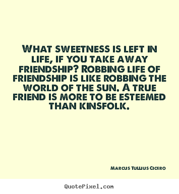 Quotes about friendship - What sweetness is left in life, if you take away friendship? robbing..