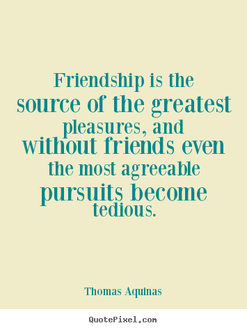 Friendship is the source of the greatest pleasures, and without.. Thomas Aquinas  friendship quotes