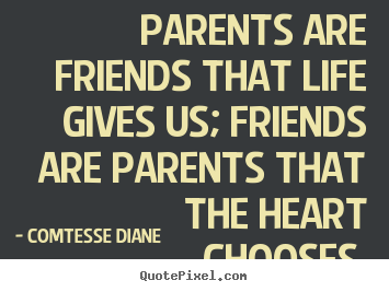 Friendship quotes - Parents are friends that life gives us; friends are..