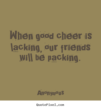 Quote about friendship - When good cheer is lacking, our friends will..