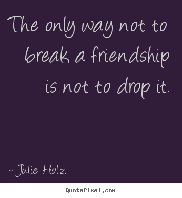 The only way not to break a friendship is not to drop it. Julie Holz  friendship quote
