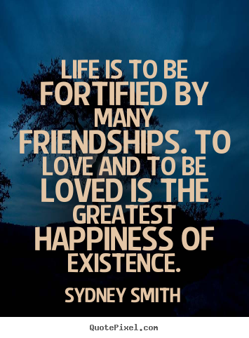 Friendship sayings - Life is to be fortified by many friendships. to love..