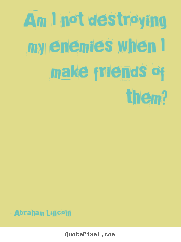 Friendship sayings - Am i not destroying my enemies when i make friends..