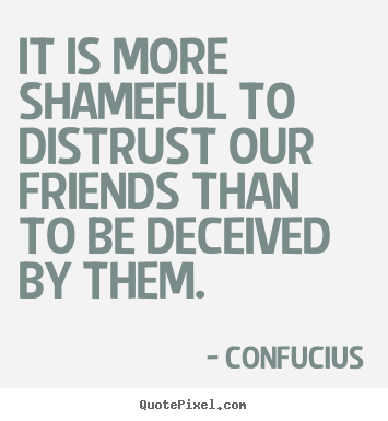Confucius picture sayings - It is more shameful to distrust our friends than to be.. - Friendship quote