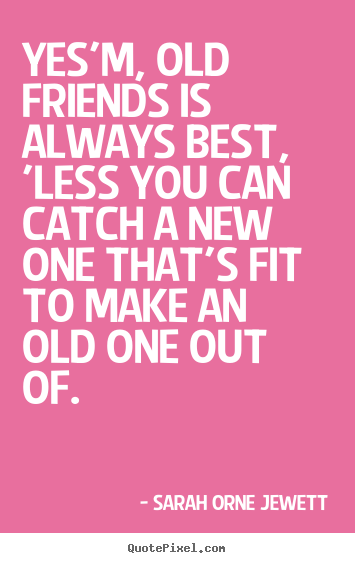 Quotes about friendship - Yes'm, old friends is always best, 'less you can catch..