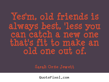 Yes'm, old friends is always best, 'less you.. Sarah Orne Jewett  friendship quote