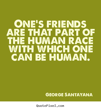 George Santayana photo quote - One's friends are that part of the human race.. - Friendship quotes
