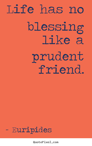 Friendship quote - Life has no blessing like a prudent friend.