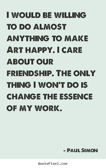 Paul Simon photo quote - I would be willing to do almost anything to make art happy... - Friendship quotes