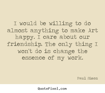I would be willing to do almost anything to make.. Paul Simon popular friendship quotes