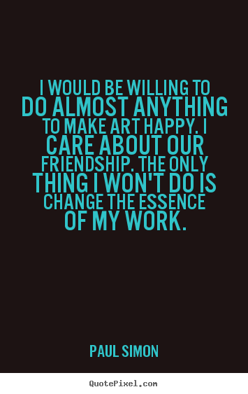 Paul Simon picture quotes - I would be willing to do almost anything to make art.. - Friendship quotes