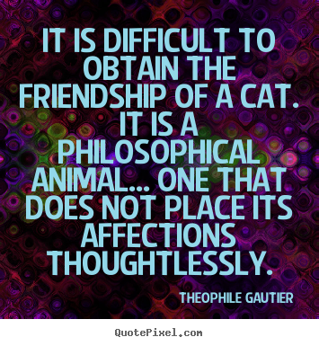 It is difficult to obtain the friendship of.. Theophile Gautier best friendship quotes
