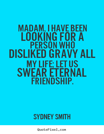 Quote about friendship - Madam, i have been looking for a person who disliked..