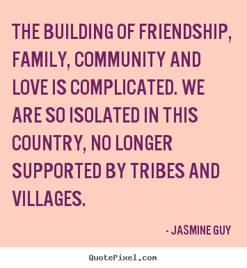 Jasmine Guy picture quotes - The building of friendship, family, community and love is complicated... - Friendship quotes