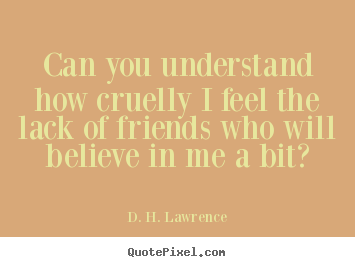 D. H. Lawrence picture quote - Can you understand how cruelly i feel the lack of friends who will.. - Friendship quotes