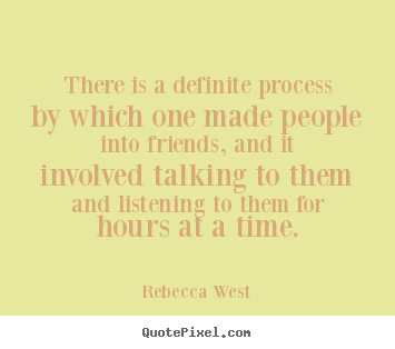 There is a definite process by which one made.. Rebecca West  friendship quotes