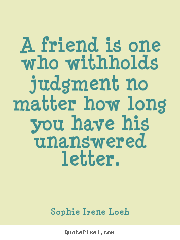 Make custom picture quotes about friendship - A friend is one who withholds judgment no matter how..