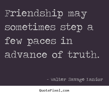 Walter Savage Landor picture quotes - Friendship may sometimes step a few paces in advance.. - Friendship quotes