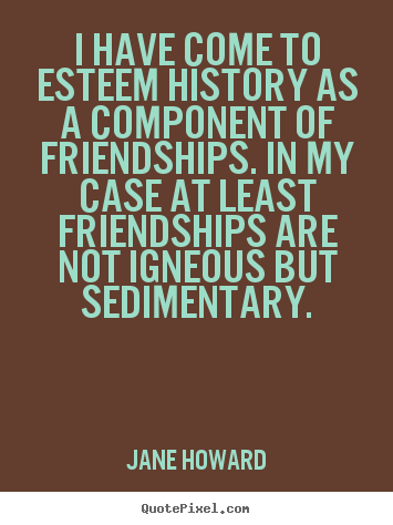 Quotes about friendship - I have come to esteem history as a component..