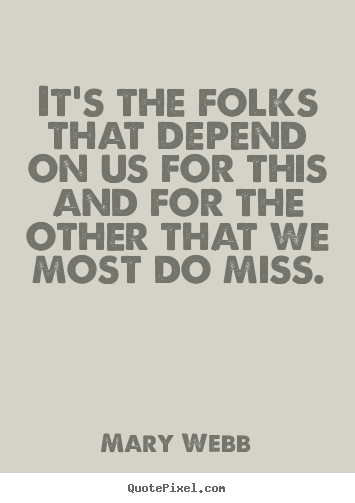 Mary Webb picture quotes - It's the folks that depend on us for this and for the other that we most.. - Friendship quotes