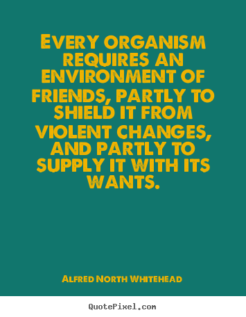 Friendship quotes - Every organism requires an environment of friends, partly..