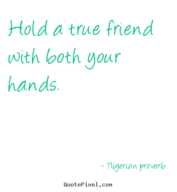 Hold a true friend with both your hands. Nigerian Proverb  friendship quotes