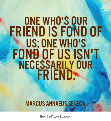 Friendship quotes - One who's our friend is fond of us; one who's fond..