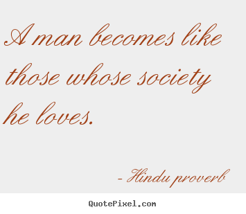 Friendship quotes - A man becomes like those whose society he..