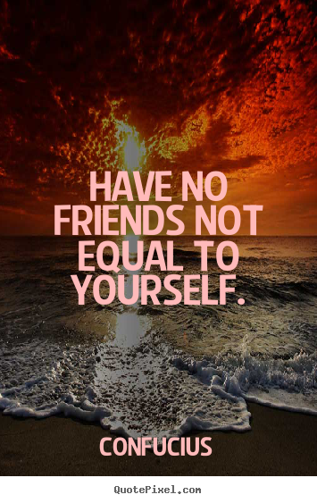 Confucius picture quotes - Have no friends not equal to yourself. - Friendship quotes