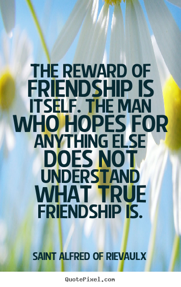 Quotes about friendship - The reward of friendship is itself. the man who hopes..