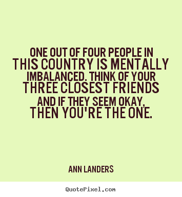Friendship quote - One out of four people in this country is mentally imbalanced...