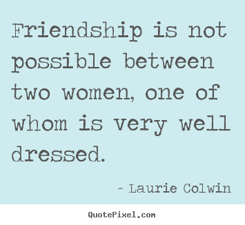 Friendship is not possible between two women, one of whom is.. Laurie Colwin great friendship quote