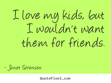 Friendship sayings - I love my kids, but i wouldn't want them for friends.