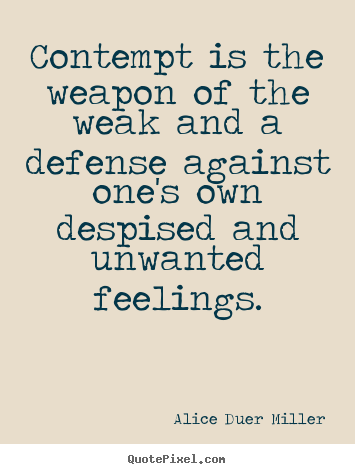 Alice Duer Miller picture quotes - Contempt is the weapon of the weak and a defense.. - Friendship sayings