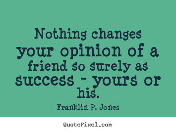 Friendship quote - Nothing changes your opinion of a friend so surely..