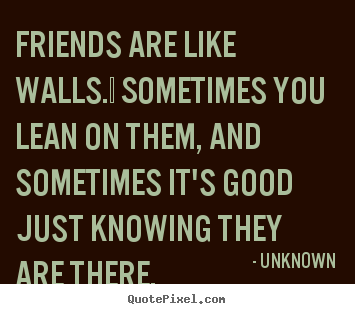 Unknown picture sayings - Friends are like walls.  sometimes you lean.. - Friendship sayings