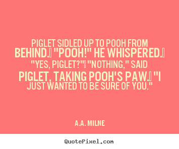 "A.A. Milne picture quotes - Piglet sidled up to pooh from behind.  ""pooh!"" he whispered.  ""yes,.. - Friendship quotes"