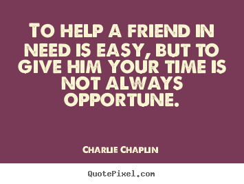 Create your own picture quotes about friendship - To help a friend in need is easy, but to give him your time..