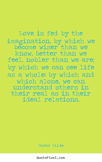 Friendship quotes - Love is fed by the imagination, by which we become wiser than we know,..