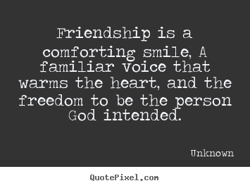 Unknown picture quotes - Friendship is a comforting smile, a familiar voice that warms the heart,.. - Friendship quote