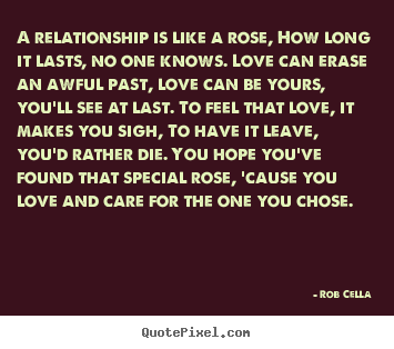 A relationship is like a rose, how long it lasts,.. Rob Cella great friendship quote