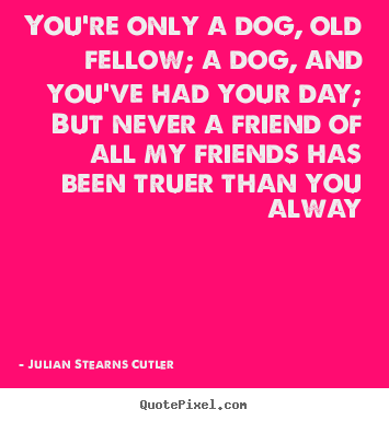 You're only a dog, old fellow; a dog, and you've had your.. Julian Stearns Cutler greatest friendship quotes