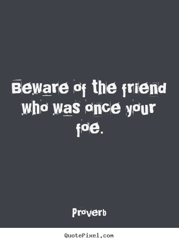Beware of the friend who was once your foe. Proverb great friendship quotes