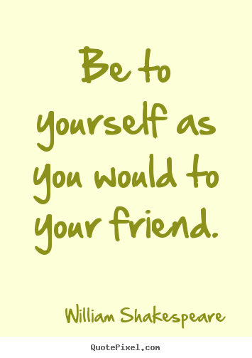 William Shakespeare picture quotes - Be to yourself as you would to your friend. - Friendship quotes