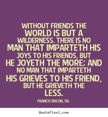Francis Bacon, Sr. picture quotes - Without friends the world is but a wilderness. there is no man.. - Friendship quote