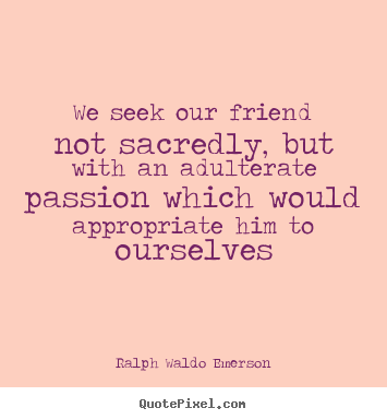 Make picture quotes about friendship - We seek our friend not sacredly, but with an adulterate passion which..