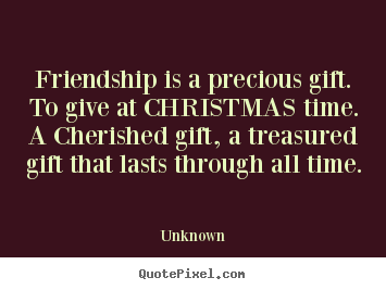 Friendship quotes - Friendship is a precious gift. to give at christmas time. a cherished..