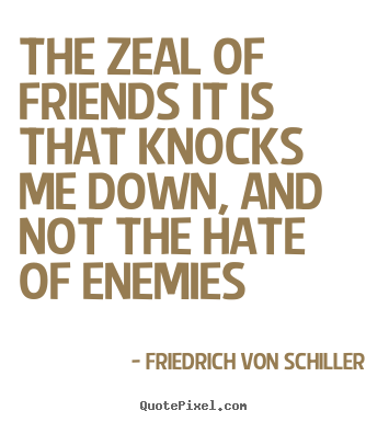 Quote about friendship - The zeal of friends it is that knocks me down,..