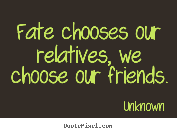 Unknown picture quotes - Fate chooses our relatives, we choose our friends. - Friendship quotes
